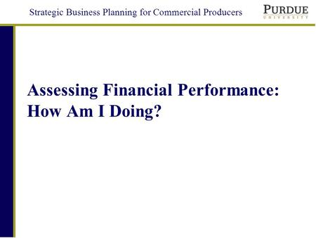 Strategic Business Planning for Commercial Producers Assessing Financial Performance: How Am I Doing?
