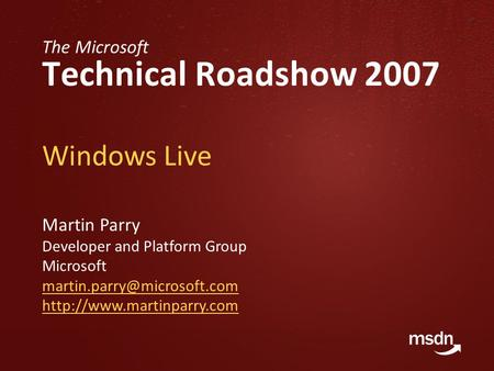 The Microsoft Technical Roadshow 2007 Windows Live Martin Parry Developer and Platform Group Microsoft