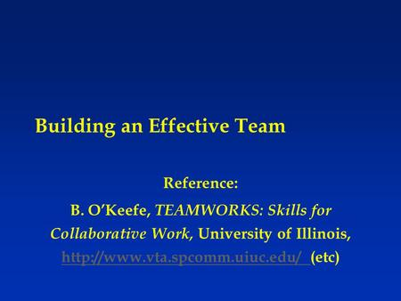 Building an Effective Team Reference: B. O'Keefe, TEAMWORKS: Skills for Collaborative Work, University of Illinois,  (etc)