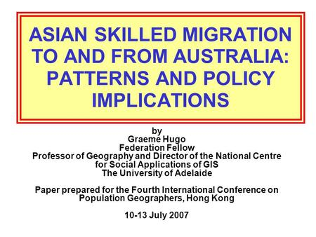ASIAN SKILLED MIGRATION TO AND FROM AUSTRALIA: PATTERNS AND POLICY IMPLICATIONS by Graeme Hugo Federation Fellow Professor of Geography and Director of.