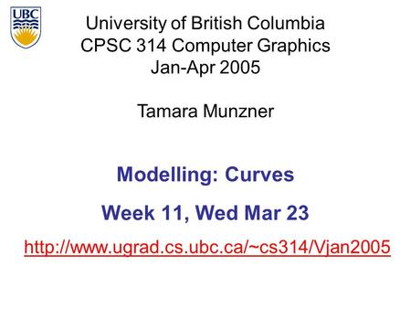 University of British Columbia CPSC 314 Computer Graphics Jan-Apr 2005 Tamara Munzner  Modelling: Curves Week.