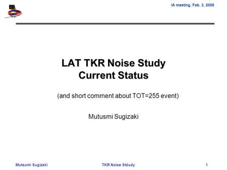 IA meeting, Feb. 3, 2006 Mutsumi Sugizaki TKR Noise Stdudy 1 LAT TKR Noise Study Current Status Mutusmi Sugizaki (and short comment about TOT=255 event)