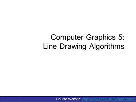 Course Website:  Computer Graphics 5: Line Drawing Algorithms.