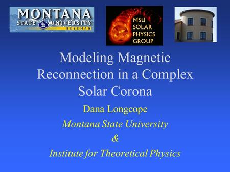 Modeling Magnetic Reconnection in a Complex Solar Corona Dana Longcope Montana State University & Institute for Theoretical Physics.