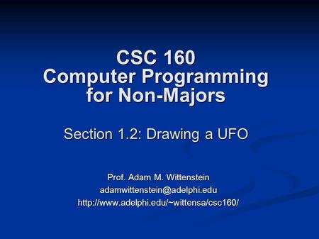 CSC 160 Computer Programming for Non-Majors Section 1.2: Drawing a UFO Prof. Adam M. Wittenstein