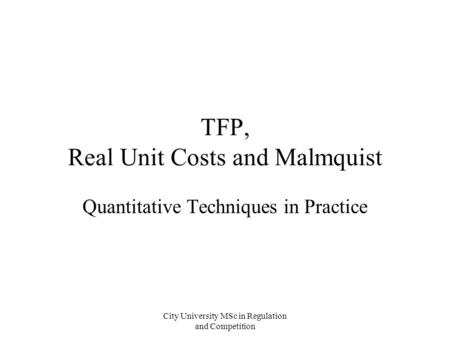 City University MSc in Regulation and Competition TFP, Real Unit Costs and Malmquist Quantitative Techniques in Practice.