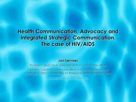 Health Communication, Advocacy and Integrated Strategic Communication. The case of HIV/AIDS Jan Servaes Professor and Chair, Department of Communication.