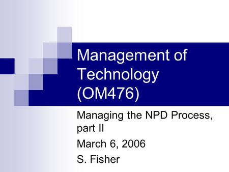 Management of Technology (OM476) Managing the NPD Process, part II March 6, 2006 S. Fisher.