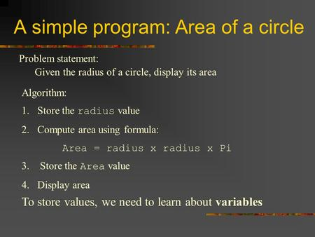 A simple program: Area of a circle Problem statement: Given the radius of a circle, display its area Algorithm: 4. Display area To store values, we need.