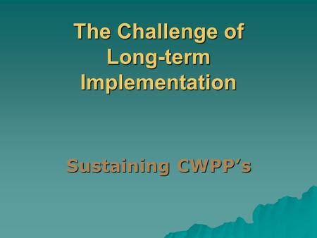 The Challenge of Long-term Implementation Sustaining CWPP's.
