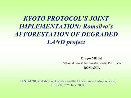 KYOTO PROTOCOL'S JOINT IMPLEMENTATION: Romsilva's AFFORESTATION OF DEGRADED LAND project Dragos MIHAI National Forest Administration ROMSILVA ROMANIA EUSTAFOR.