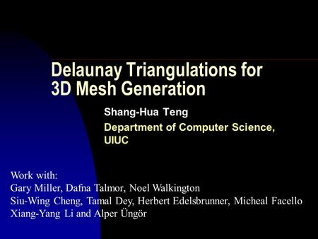 Delaunay Triangulations for 3D Mesh Generation Shang-Hua Teng Department of Computer Science, UIUC Work with: Gary Miller, Dafna Talmor, Noel Walkington.