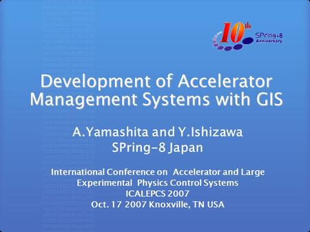 Development of Accelerator Management Systems with GIS A.Yamashita and Y.Ishizawa SPring-8 Japan International Conference on Accelerator and Large Experimental.