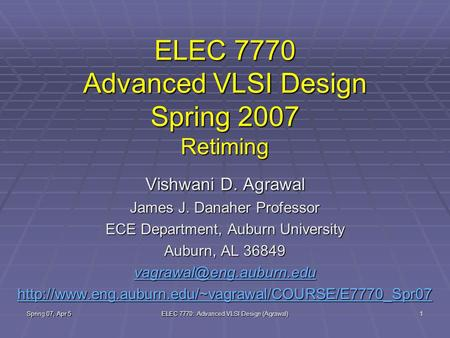 Spring 07, Apr 5 ELEC 7770: Advanced VLSI Design (Agrawal) 1 ELEC 7770 Advanced VLSI Design Spring 2007 Retiming Vishwani D. Agrawal James J. Danaher Professor.