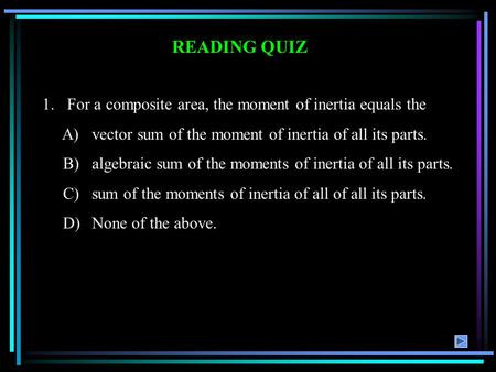 READING QUIZ 1.For a composite area, the moment of inertia equals the A)vector sum of the moment of inertia of all its parts. B)algebraic sum of the moments.