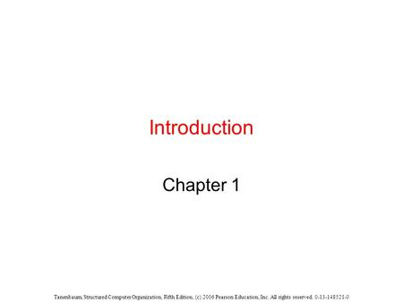 Tanenbaum, Structured Computer Organization, Fifth Edition, (c) 2006 Pearson Education, Inc. All rights reserved. 0-13-148521-0 Introduction Chapter 1.