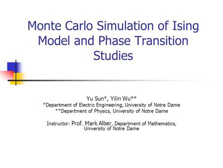 Monte Carlo Simulation of Ising Model and Phase Transition Studies Yu Sun*, Yilin Wu** *Department of Electric Engineering, University of Notre Dame **Department.