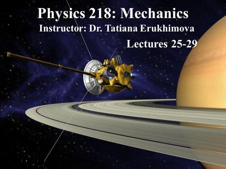 Physics 218: Mechanics Instructor: Dr. Tatiana Erukhimova Lectures 25-29.