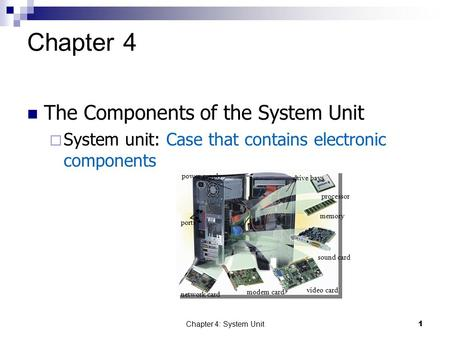 Chapter 4: System Unit1 Chapter 4 The Components of the System Unit  System unit: Case that contains electronic components power supply ports drive bays.