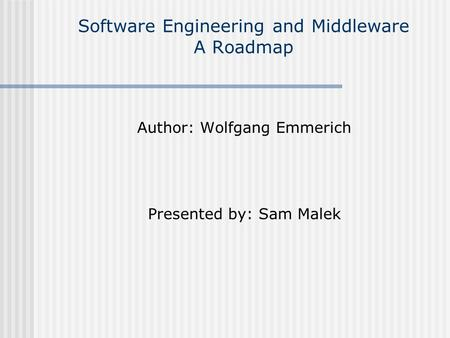 Software Engineering and Middleware A Roadmap Author: Wolfgang Emmerich Presented by: Sam Malek.