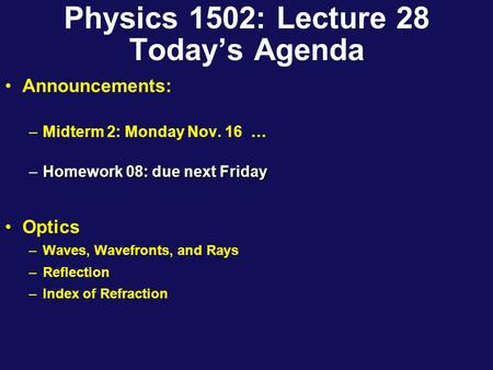 Physics 1502: Lecture 28 Today's Agenda Announcements: –Midterm 2: Monday Nov. 16 … –Homework 08: due next Friday Optics –Waves, Wavefronts, and Rays.
