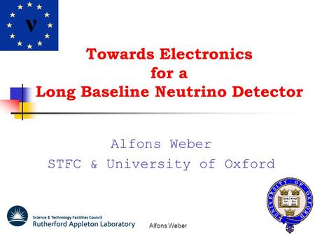 Alfons Weber Towards Electronics for a Long Baseline Neutrino Detector Alfons Weber STFC & University of Oxford ν.