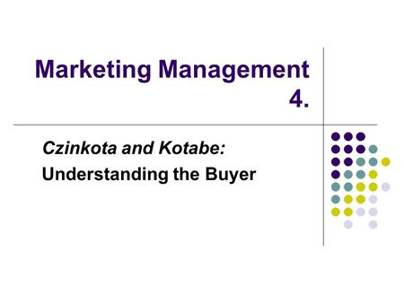 Marketing Management 4. Czinkota and Kotabe: Understanding the Buyer.