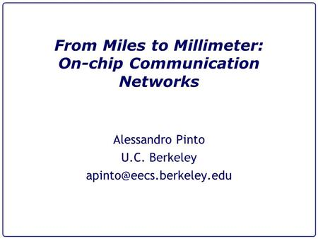 From Miles to Millimeter: On-chip Communication Networks Alessandro Pinto U.C. Berkeley