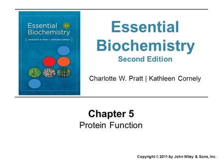 Chapter 5 Protein Function Copyright © 2011 by John Wiley & Sons, Inc. Charlotte W. Pratt | Kathleen Cornely Essential Biochemistry Second Edition.