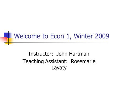 Welcome to Econ 1, Winter 2009 Instructor: John Hartman Teaching Assistant: Rosemarie Lavaty.