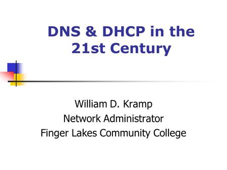 DNS & DHCP in the 21st Century William D. Kramp Network Administrator Finger Lakes Community College.