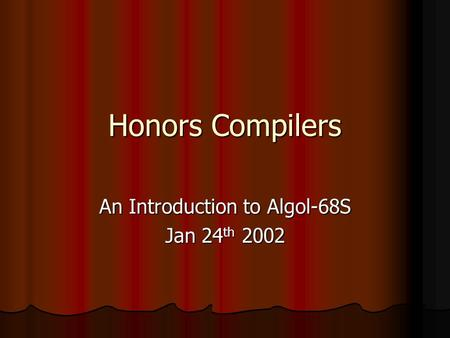 Honors Compilers An Introduction to Algol-68S Jan 24 th 2002.