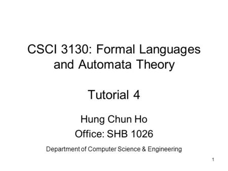 1 CSCI 3130: Formal Languages and Automata Theory Tutorial 4 Hung Chun Ho Office: SHB 1026 Department of Computer Science & Engineering.