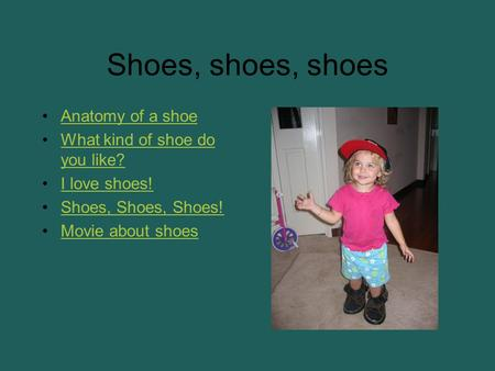 Shoes, shoes, shoes Anatomy of a shoe What kind of shoe do you like?What kind of shoe do you like? I love shoes! Shoes, Shoes, Shoes! Movie about shoes.