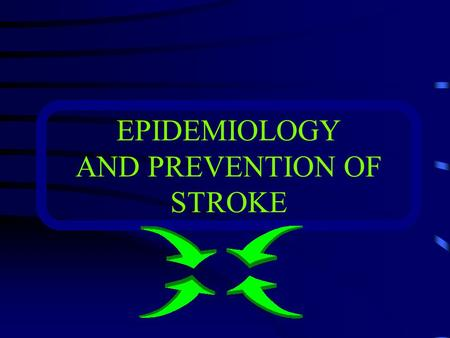 EPIDEMIOLOGY AND PREVENTION OF STROKE