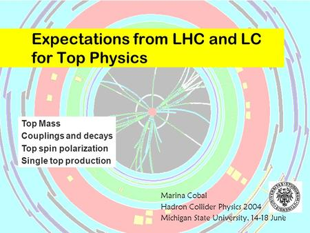 1 Expectations from LHC and LC for Top Physics Marina Cobal Hadron Collider Physics 2004 Michigan State University, 14-18 June Top Mass Couplings and decays.