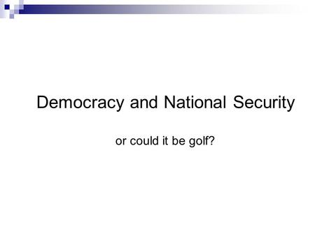 Democracy and National Security or could it be golf?