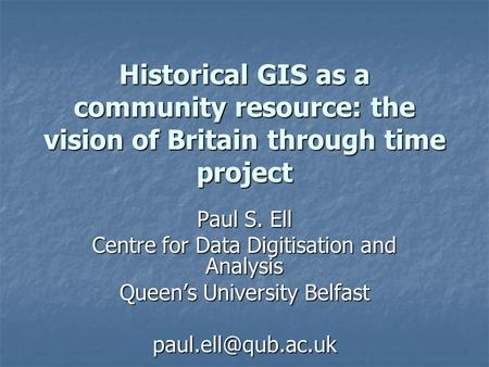 Historical GIS as a community resource: the vision of Britain through time project Paul S. Ell Centre for Data Digitisation and Analysis Queen's University.