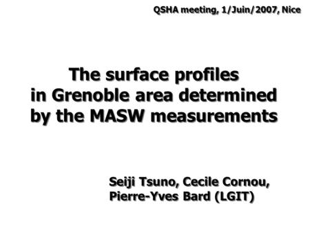 The surface profiles in Grenoble area determined by the MASW <strong>measurements</strong> Seiji Tsuno, Cecile Cornou, Pierre-Yves Bard (LGIT) QSHA meeting, 1/Juin/2007,