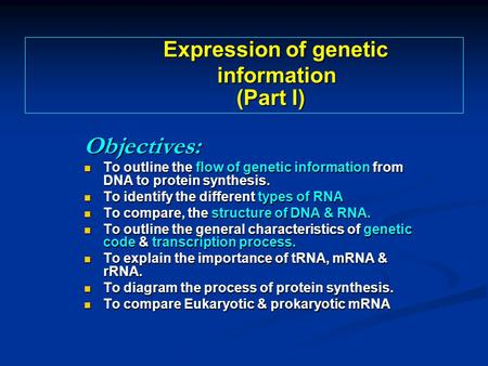 Objectives: To outline the flow of genetic information from DNA to protein synthesis. To outline the flow of genetic information from DNA to protein synthesis.