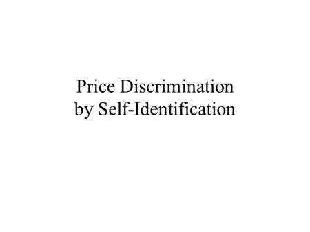 Price Discrimination by Self-Identification. The Basic Problem Suppose the firm faces a somewhat different problem. It cannot tell one customer from another,