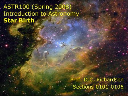 ASTR100 (Spring 2008) Introduction to Astronomy Star Birth Prof. D.C. Richardson Sections 0101-0106.