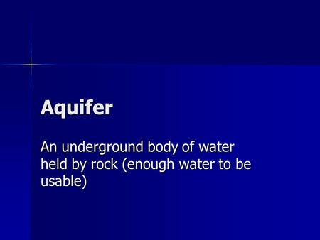 Aquifer An underground body of water held by rock (enough water to be usable)