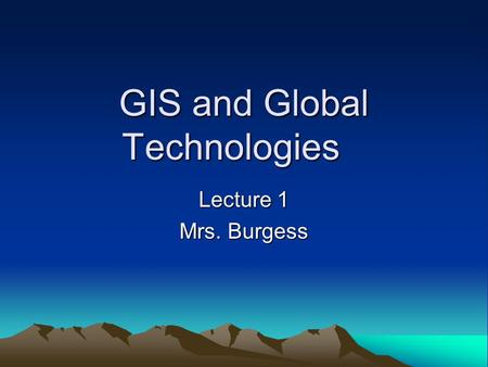 GIS and Global Technologies Lecture 1 Mrs. Burgess.