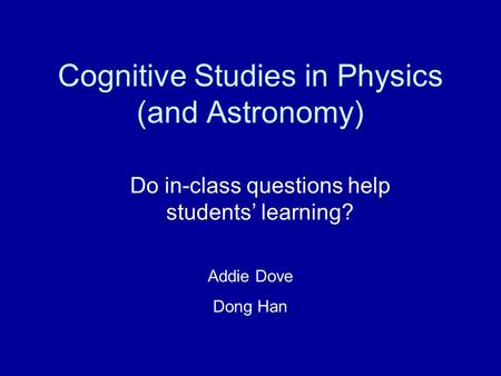 Cognitive Studies in Physics (and Astronomy) Do in-class questions help students' learning? Addie Dove Dong Han.