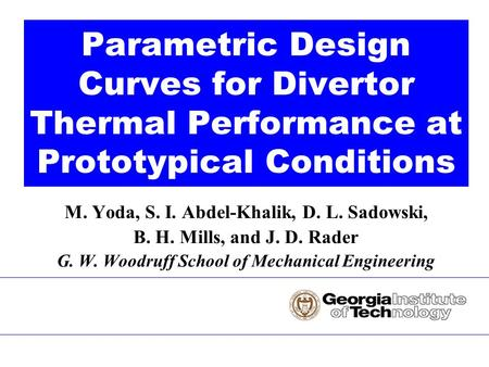 M. Yoda, S. I. Abdel-Khalik, D. L. Sadowski, B. H. Mills, and J. D. Rader G. W. Woodruff School of Mechanical Engineering Parametric Design Curves for.