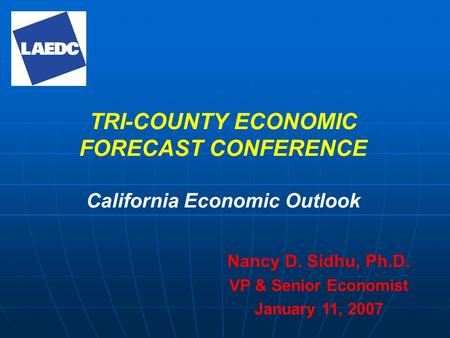 TRI-COUNTY ECONOMIC FORECAST CONFERENCE California Economic Outlook Nancy D. Sidhu, Ph.D. VP & Senior Economist January 11, 2007.