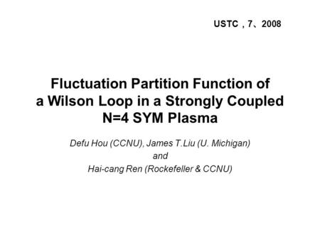 Fluctuation Partition Function of a Wilson Loop in a Strongly Coupled N=4 SYM Plasma Defu Hou (CCNU), James T.Liu (U. Michigan) and Hai-cang Ren (Rockefeller.