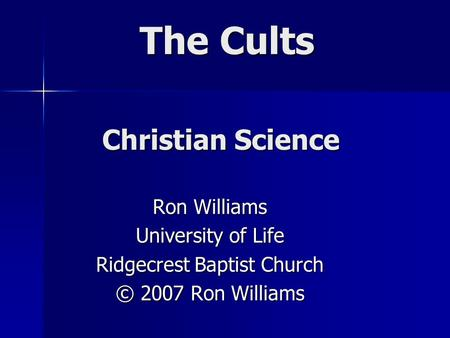 The Cults Ron Williams University of Life Ridgecrest Baptist Church © 2007 Ron Williams Christian Science.
