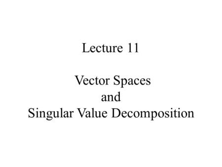 Lecture 11 Vector Spaces and Singular Value Decomposition.